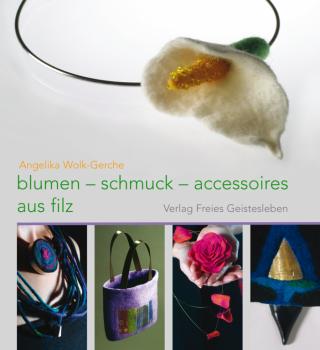 Wolk-Gerche, Angelika.: Blumen - Schmuck - Accessoires aus Filz